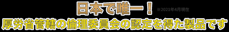 日本で唯一!厚労省管轄の倫理委員会の認定を得た製品です。
